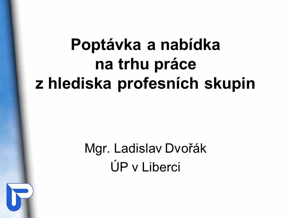 Poptávka a nabídka na trhu práce z hlediska profesních skupin Mgr. Ladislav Dvořák ÚP v Liberci