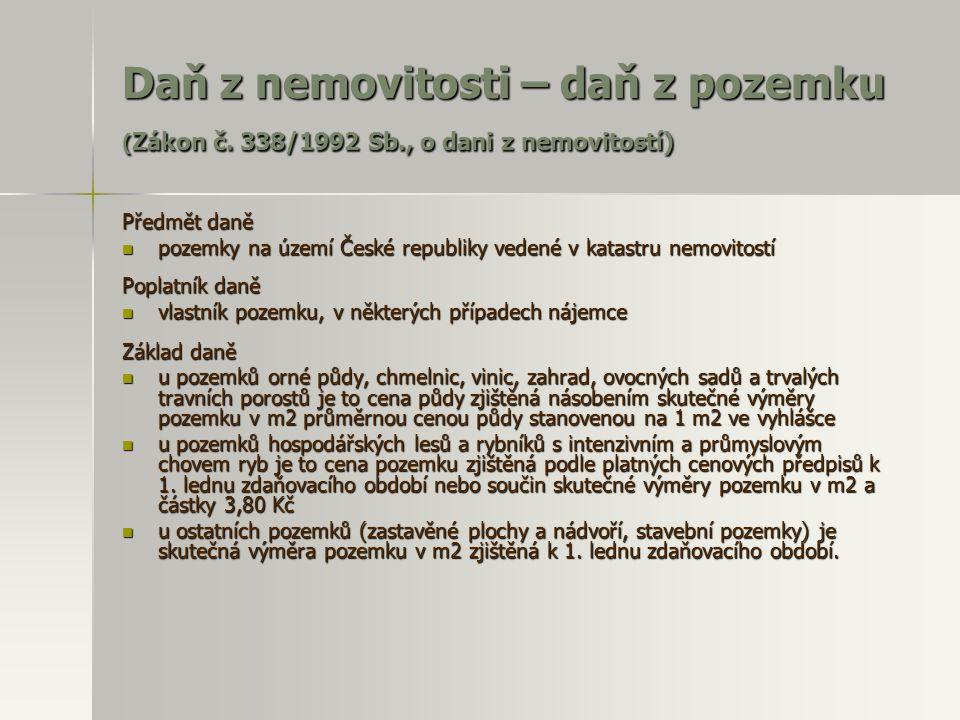 Daň z nemovitosti – daň z pozemku ( Zákon č. 338/1992 Sb., o dani z nemovitostí) Předmět daně  pozemky na území České republiky vedené v katastru nem