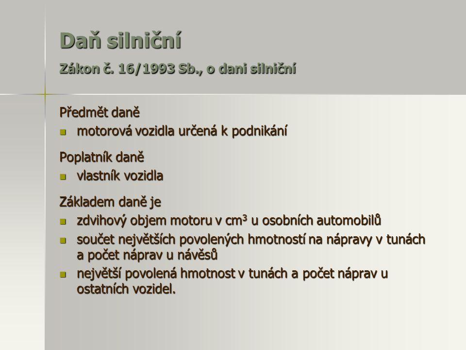 Daň silniční Zákon č. 16/1993 Sb., o dani silniční Předmět daně  motorová vozidla určená k podnikání Poplatník daně  vlastník vozidla Základem daně