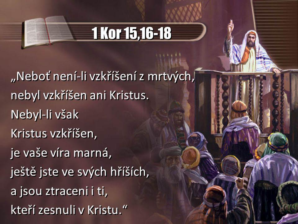 """1 Kor 15,16-18 """"Neboť není-li vzkříšení z mrtvých, nebyl vzkříšen ani Kristus. Nebyl-li však Kristus vzkříšen, je vaše víra marná, ještě jste ve svých"""