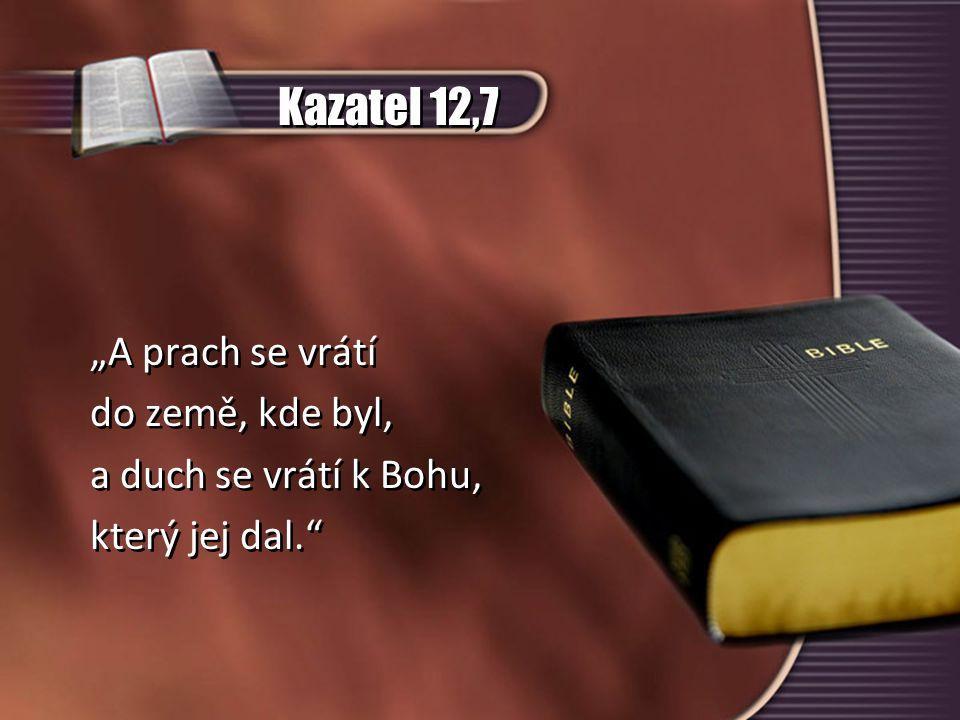 """Kazatel 12,7 """"A prach se vrátí do země, kde byl, a duch se vrátí k Bohu, který jej dal."""" """"A prach se vrátí do země, kde byl, a duch se vrátí k Bohu, k"""