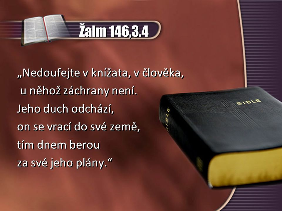 """Žalm 146,3.4 """"Nedoufejte v knížata, v člověka, u něhož záchrany není. Jeho duch odchází, on se vrací do své země, tím dnem berou za své jeho plány."""" """""""