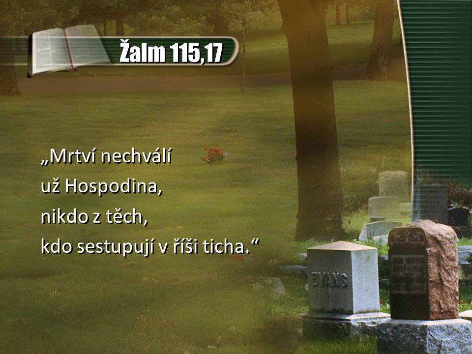 """Žalm 115,17 """"Mrtví nechválí už Hospodina, nikdo z těch, kdo sestupují v říši ticha."""" """"Mrtví nechválí už Hospodina, nikdo z těch, kdo sestupují v říši"""