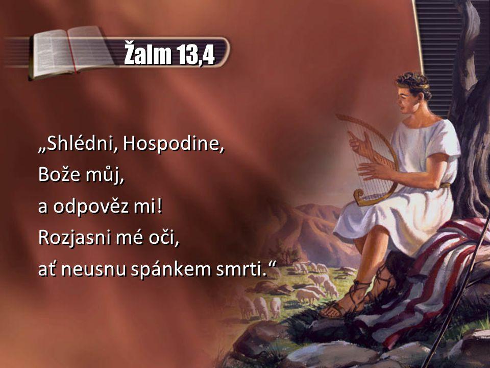 """Žalm 13,4 """"Shlédni, Hospodine, Bože můj, a odpověz mi! Rozjasni mé oči, ať neusnu spánkem smrti."""" """"Shlédni, Hospodine, Bože můj, a odpověz mi! Rozjasn"""