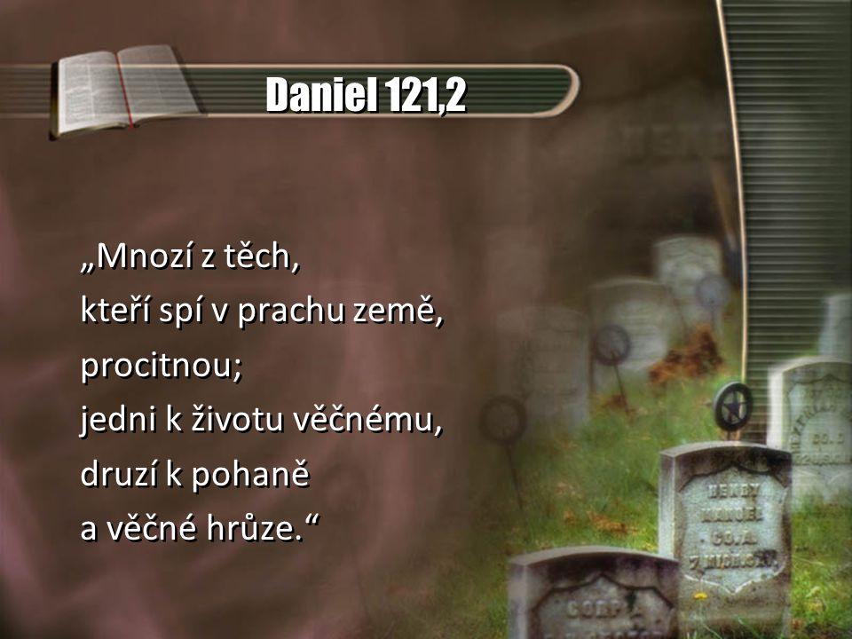 """Daniel 121,2 """"Mnozí z těch, kteří spí v prachu země, procitnou; jedni k životu věčnému, druzí k pohaně a věčné hrůze."""" """"Mnozí z těch, kteří spí v prac"""