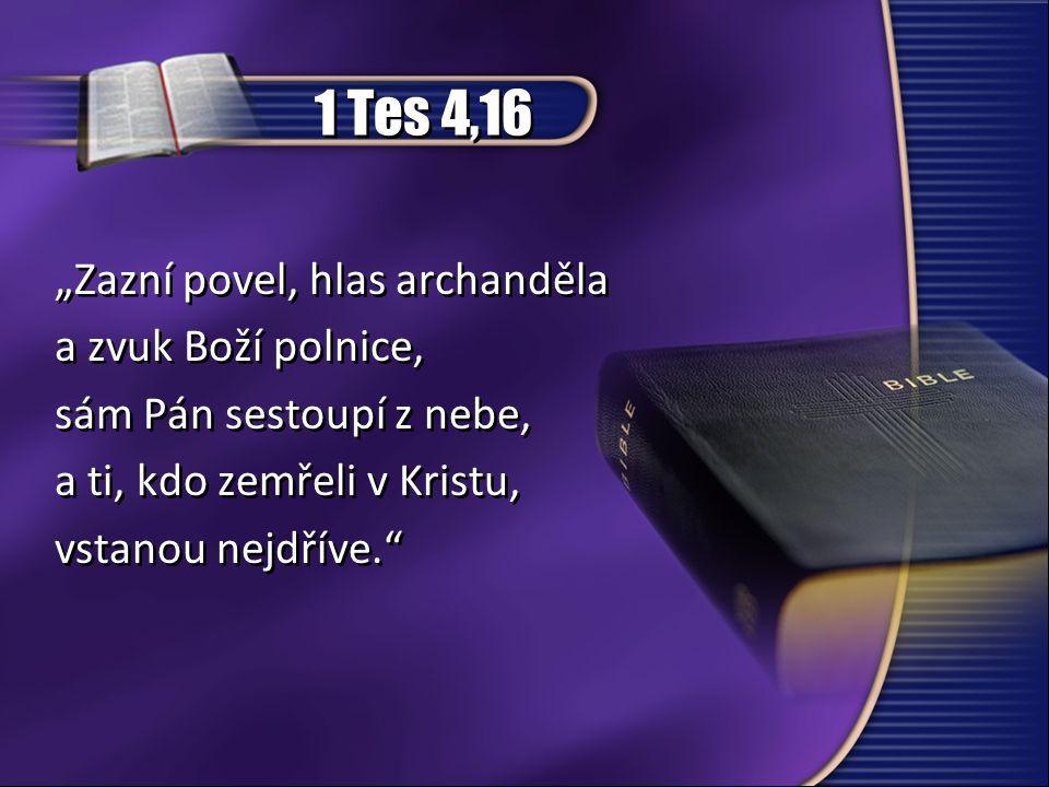 """1 Tes 4,16 """"Zazní povel, hlas archanděla a zvuk Boží polnice, sám Pán sestoupí z nebe, a ti, kdo zemřeli v Kristu, vstanou nejdříve."""" """"Zazní povel, hl"""