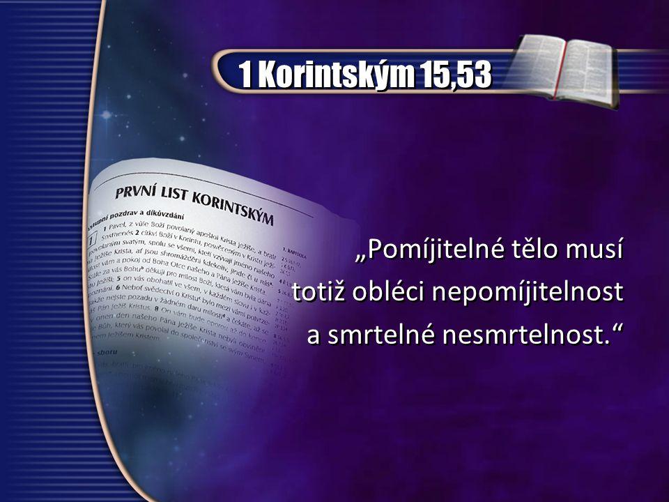 """1 Korintským 15,53 """"Pomíjitelné tělo musí totiž obléci nepomíjitelnost a smrtelné nesmrtelnost."""" """"Pomíjitelné tělo musí totiž obléci nepomíjitelnost a"""