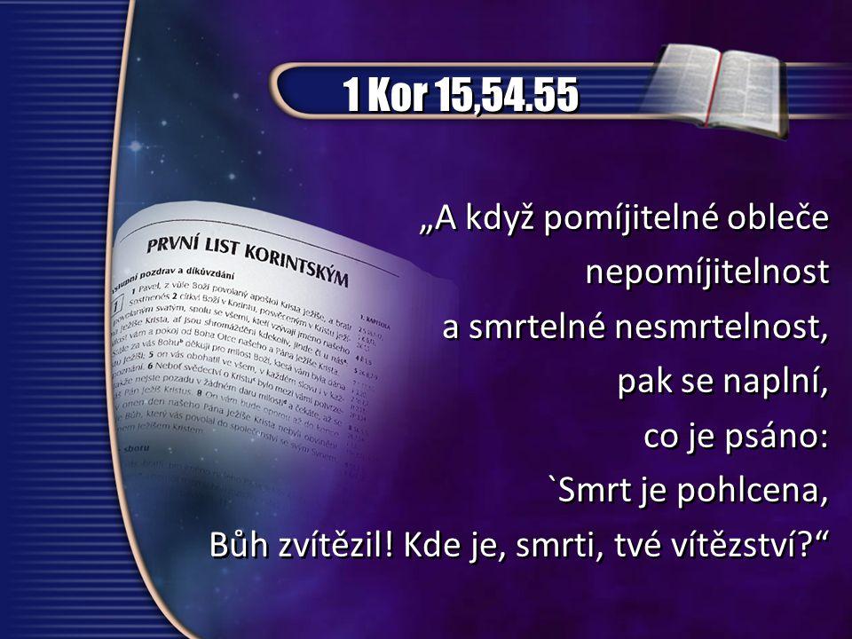 """1 Kor 15,54.55 """"A když pomíjitelné obleče nepomíjitelnost a smrtelné nesmrtelnost, pak se naplní, co je psáno: `Smrt je pohlcena, Bůh zvítězil! Kde je"""