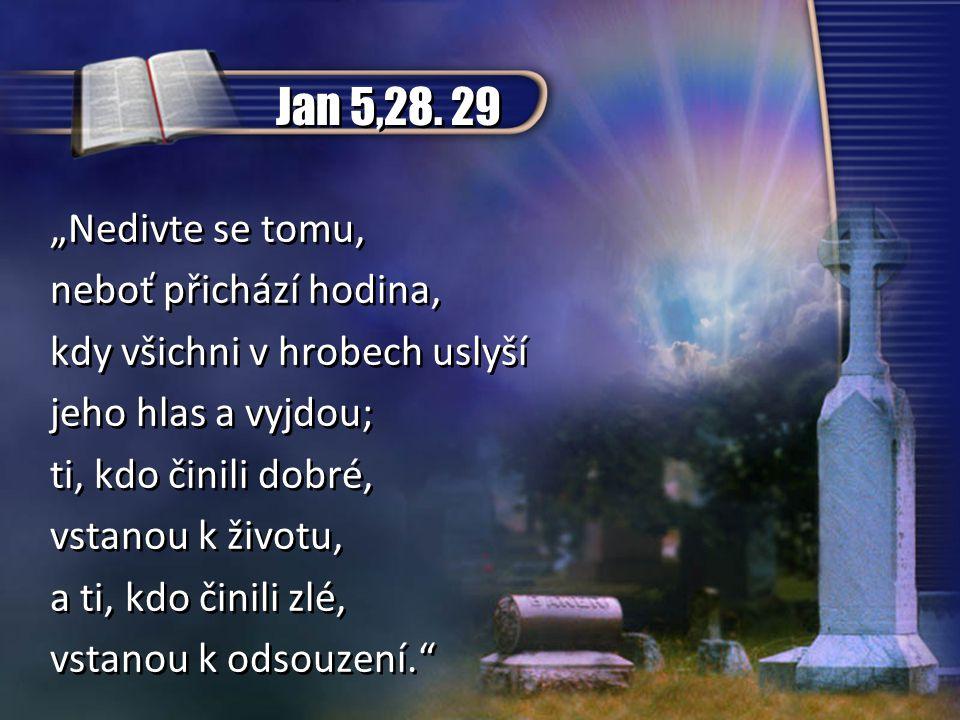 """Jan 5,28. 29 """"Nedivte se tomu, neboť přichází hodina, kdy všichni v hrobech uslyší jeho hlas a vyjdou; ti, kdo činili dobré, vstanou k životu, a ti, k"""