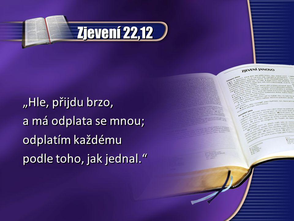 """Zjevení 22,12 """"Hle, přijdu brzo, a má odplata se mnou; odplatím každému podle toho, jak jednal."""" """"Hle, přijdu brzo, a má odplata se mnou; odplatím kaž"""