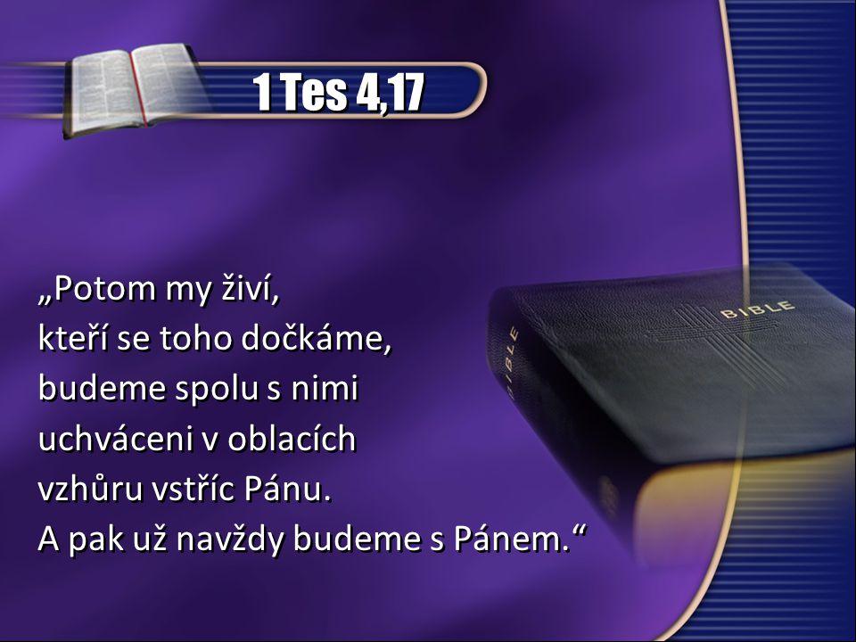 """1 Tes 4,17 """"Potom my živí, kteří se toho dočkáme, budeme spolu s nimi uchváceni v oblacích vzhůru vstříc Pánu. A pak už navždy budeme s Pánem."""" """"Potom"""