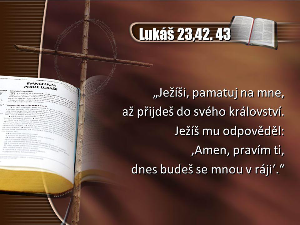 """Lukáš 23,42. 43 """"Ježíši, pamatuj na mne, až přijdeš do svého království. Ježíš mu odpověděl: 'Amen, pravím ti, dnes budeš se mnou v ráji'."""" """"Ježíši, p"""