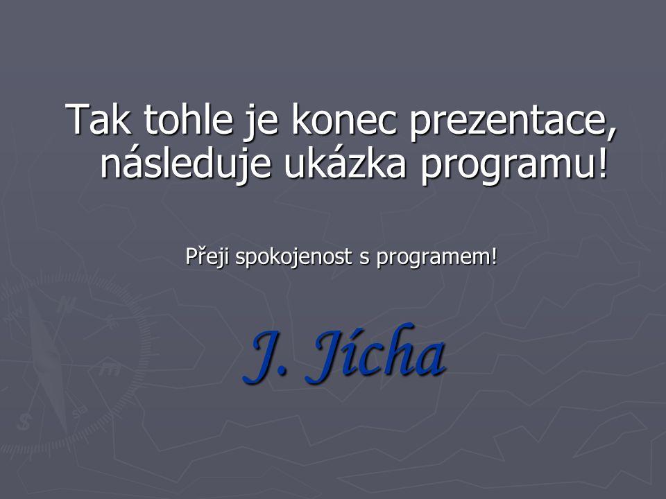 Tak tohle je konec prezentace, následuje ukázka programu! Přeji spokojenost s programem! J. Jícha