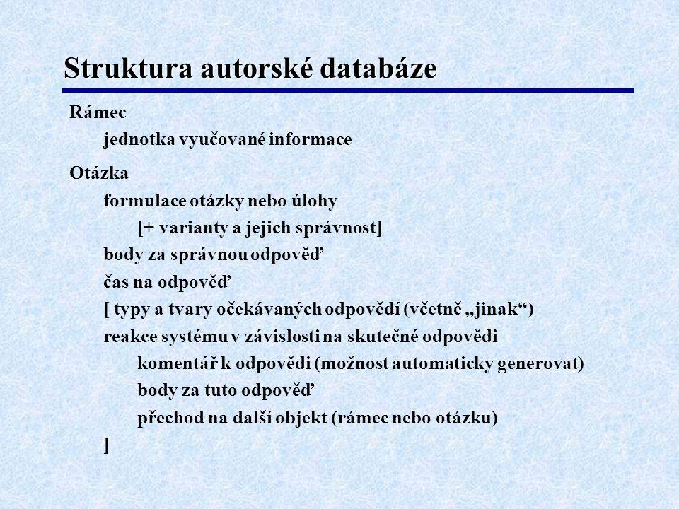 """Struktura autorské databáze Rámec jednotka vyučované informace Otázka formulace otázky nebo úlohy [+ varianty a jejich správnost] body za správnou odpověď čas na odpověď [ typy a tvary očekávaných odpovědí (včetně """"jinak ) reakce systému v závislosti na skutečné odpovědi komentář k odpovědi (možnost automaticky generovat) body za tuto odpověď přechod na další objekt (rámec nebo otázku) ]"""
