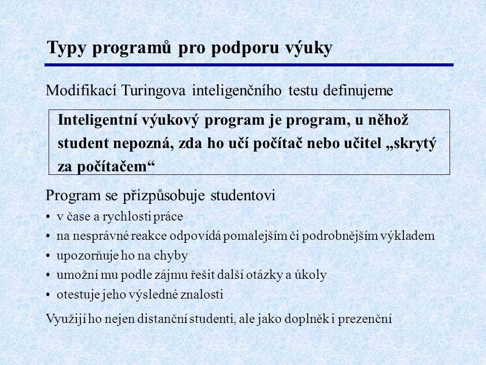 """Typy programů pro podporu výuky Modifikací Turingova inteligenčního testu definujeme Inteligentní výukový program je program, u něhož student nepozná, zda ho učí počítač nebo učitel """"skrytý za počítačem Program se přizpůsobuje studentovi • v čase a rychlosti práce • na nesprávné reakce odpovídá pomalejším či podrobnějším výkladem • upozorňuje ho na chyby • umožní mu podle zájmu řešit další otázky a úkoly • otestuje jeho výsledné znalosti Využijí ho nejen distanční studenti, ale jako doplněk i prezenční"""