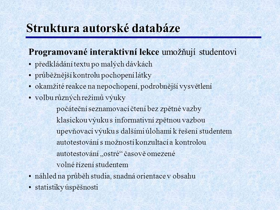"""Struktura autorské databáze Programované interaktivní lekce umožňují studentovi • předkládání textu po malých dávkách • průběžnější kontrolu pochopení látky • okamžité reakce na nepochopení, podrobnější vysvětlení • volbu různých režimů výuky počáteční seznamovací čtení bez zpětné vazby klasickou výuku s informativní zpětnou vazbou upevňovací výuku s dalšími úlohami k řešení studentem autotestování s možností konzultací a kontrolou autotestování """"ostré časově omezené volné řízení studentem • náhled na průběh studia, snadná orientace v obsahu • statistiky úspěšnosti"""