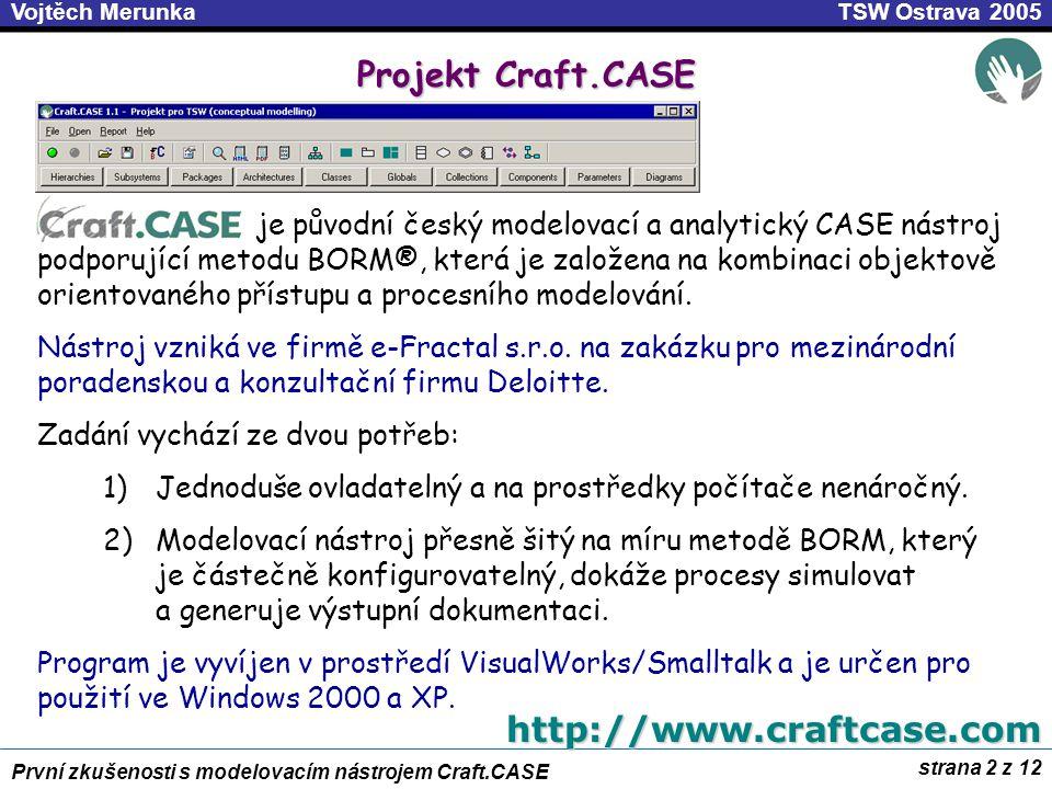 strana 2 z 12 První zkušenosti s modelovacím nástrojem Craft.CASE TSW Ostrava 2005Vojtěch Merunka Projekt Craft.CASE je původní český modelovací a analytický CASE nástroj podporující metodu BORM®, která je založena na kombinaci objektově orientovaného přístupu a procesního modelování.