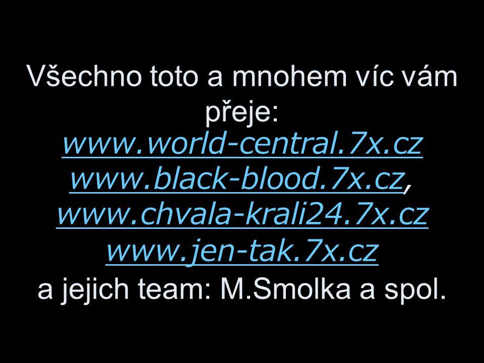 Všechno toto a mnohem víc vám přeje: www.world-central.7x.cz www.black-blood.7x.cz, www.chvala-krali24.7x.cz www.jen-tak.7x.cz a jejich team: M.Smolka a spol.
