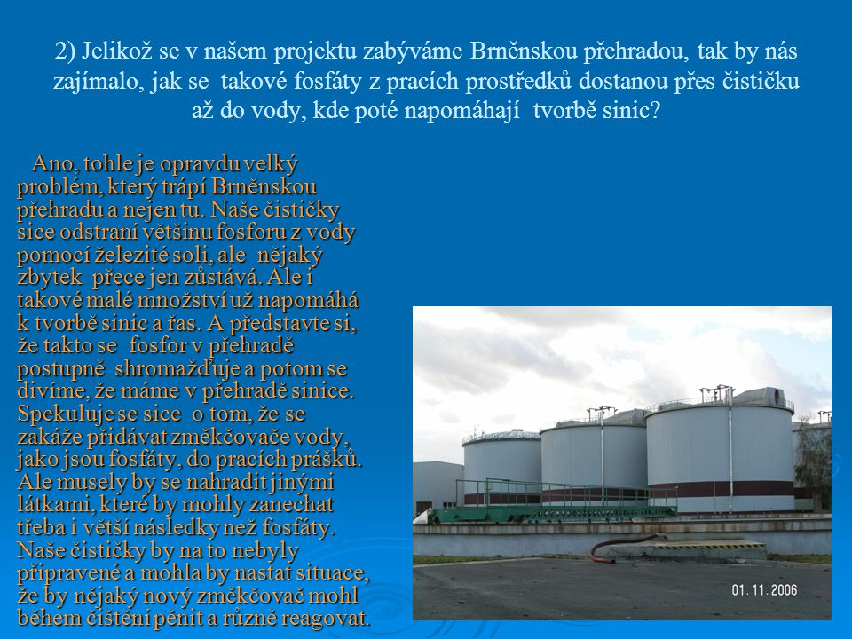 2) Jelikož se v našem projektu zabýváme Brněnskou přehradou, tak by nás zajímalo, jak se takové fosfáty z pracích prostředků dostanou přes čističku až do vody, kde poté napomáhají tvorbě sinic.