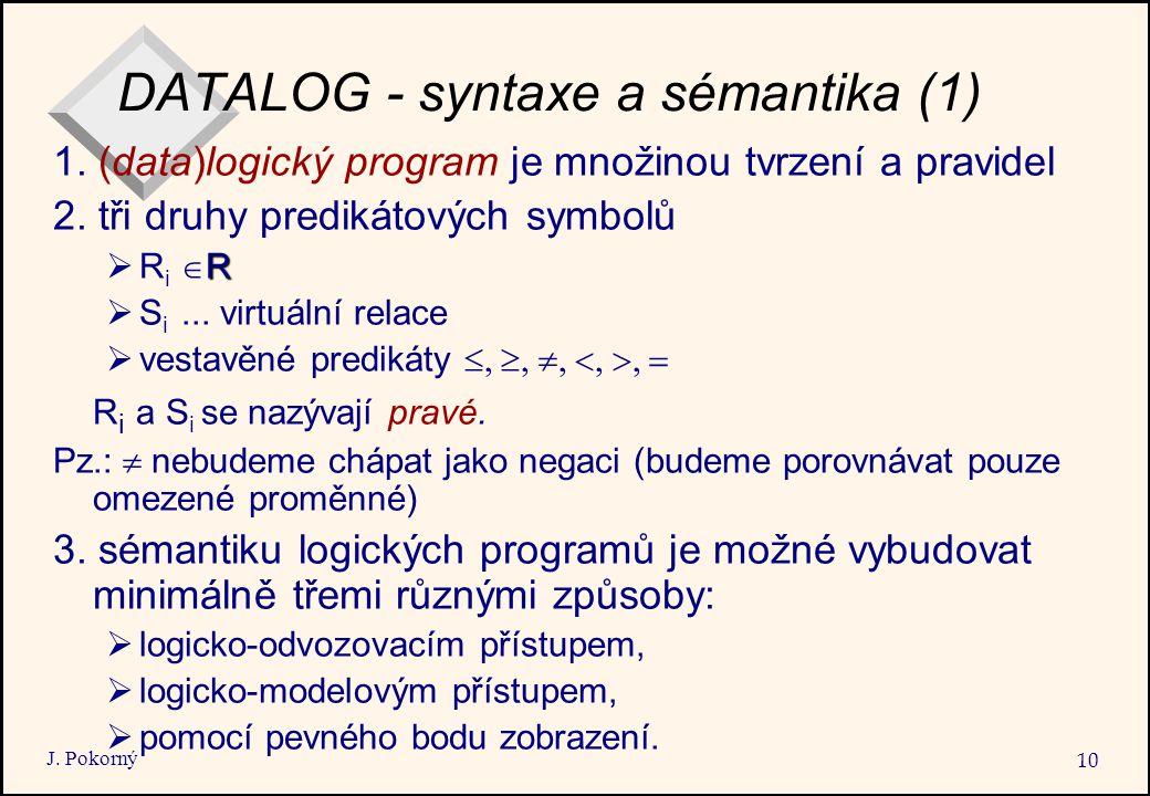 J. Pokorný 10 DATALOG - syntaxe a sémantika (1) 1. (data)logický program je množinou tvrzení a pravidel 2. tři druhy predikátových symbolů R  R i  R