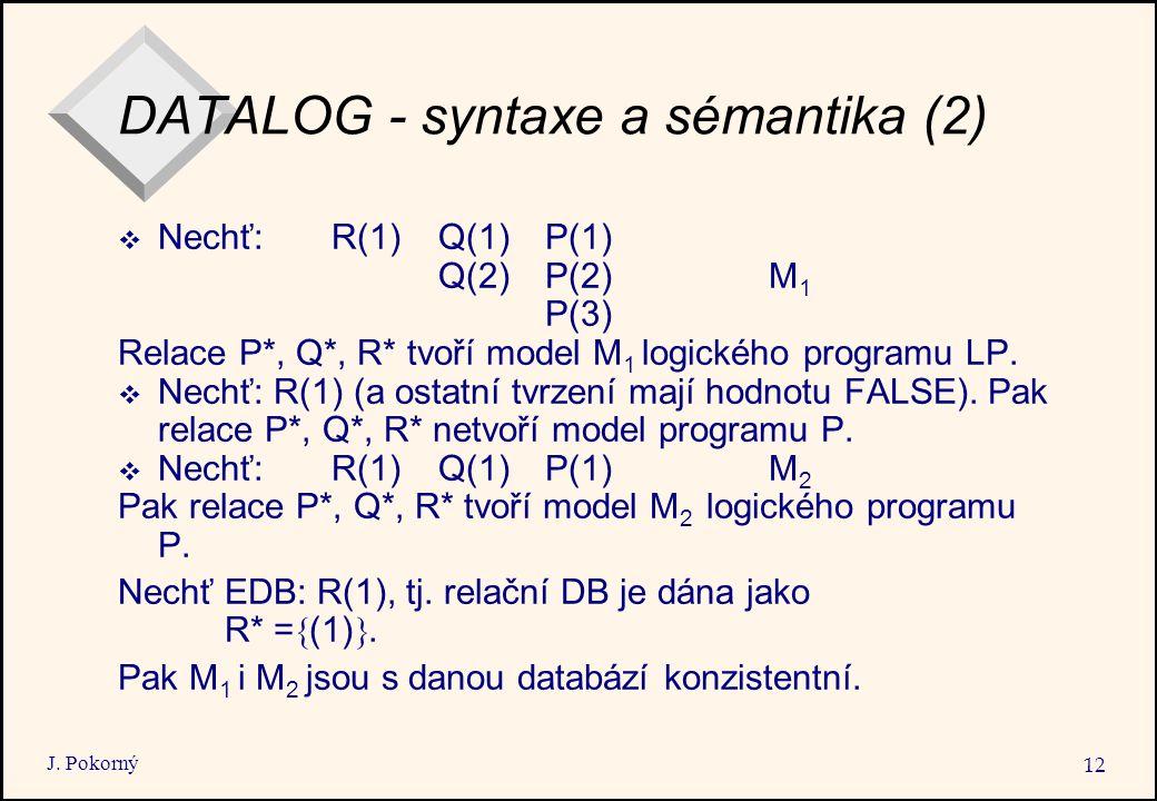 J. Pokorný 12 DATALOG - syntaxe a sémantika (2)  Nechť: R(1)Q(1)P(1) Q(2)P(2) M 1 P(3) Relace P*, Q*, R* tvoří model M 1 logického programu LP.  Nec