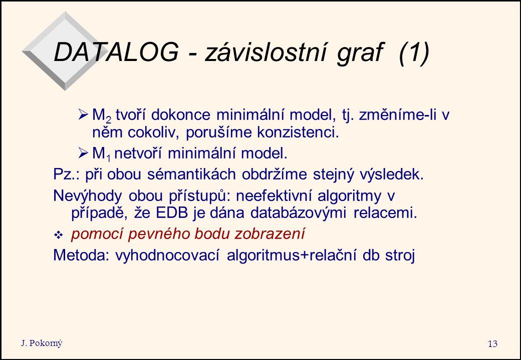 J. Pokorný 13 DATALOG - závislostní graf (1)  M 2 tvoří dokonce minimální model, tj. změníme-li v něm cokoliv, porušíme konzistenci.  M 1 netvoří mi