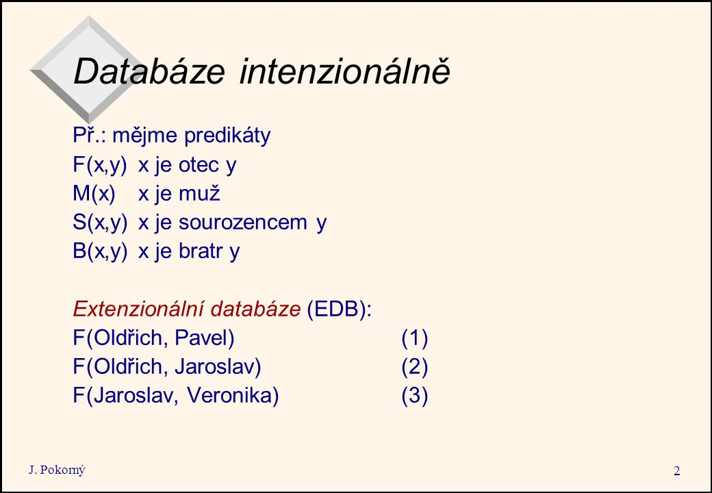 J. Pokorný 2 Databáze intenzionálně Př.: mějme predikáty F(x,y)x je otec y M(x)x je muž S(x,y)x je sourozencem y B(x,y)x je bratr y Extenzionální data