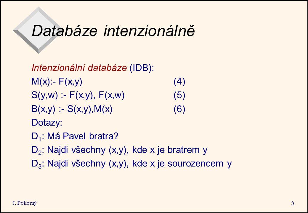 J. Pokorný 3 Databáze intenzionálně Intenzionální databáze (IDB): M(x):- F(x,y)(4) S(y,w) :- F(x,y), F(x,w)(5) B(x,y) :- S(x,y),M(x) (6) Dotazy: D 1 :