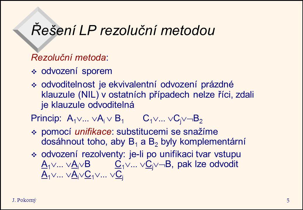 J. Pokorný 5 Řešení LP rezoluční metodou Rezoluční metoda:  odvození sporem  odvoditelnost je ekvivalentní odvození prázdné klauzule (NIL) v ostatní