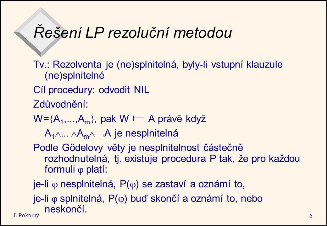J. Pokorný 6 Řešení LP rezoluční metodou Tv.: Rezolventa je (ne)splnitelná, byly-li vstupní klauzule (ne)splnitelné Cíl procedury: odvodit NIL Zdůvodn
