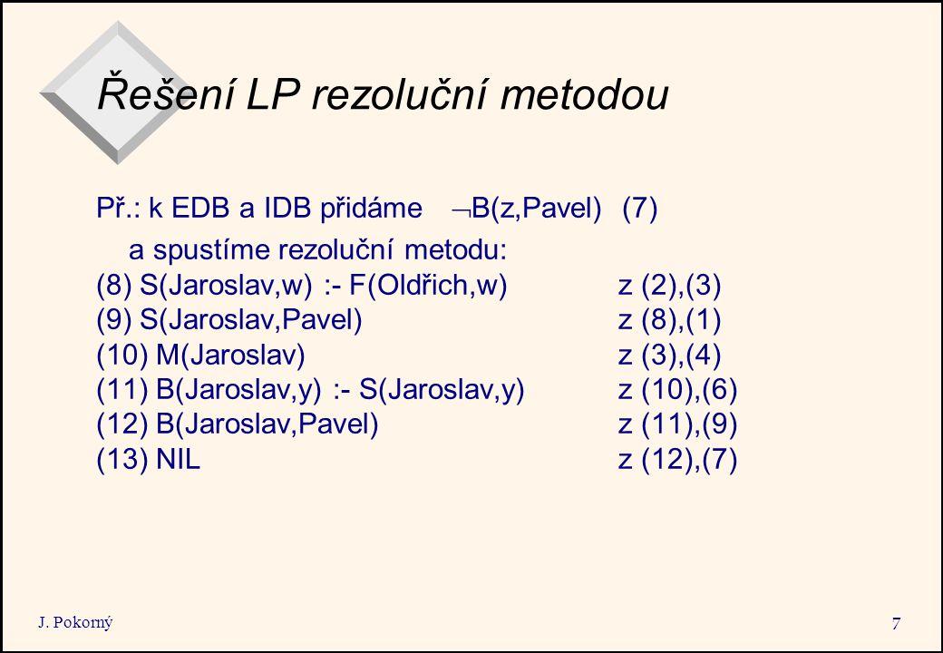 J. Pokorný 7 Řešení LP rezoluční metodou Př.: k EDB a IDB přidáme  B(z,Pavel) (7) a spustíme rezoluční metodu: (8) S(Jaroslav,w) :- F(Oldřich,w) z (