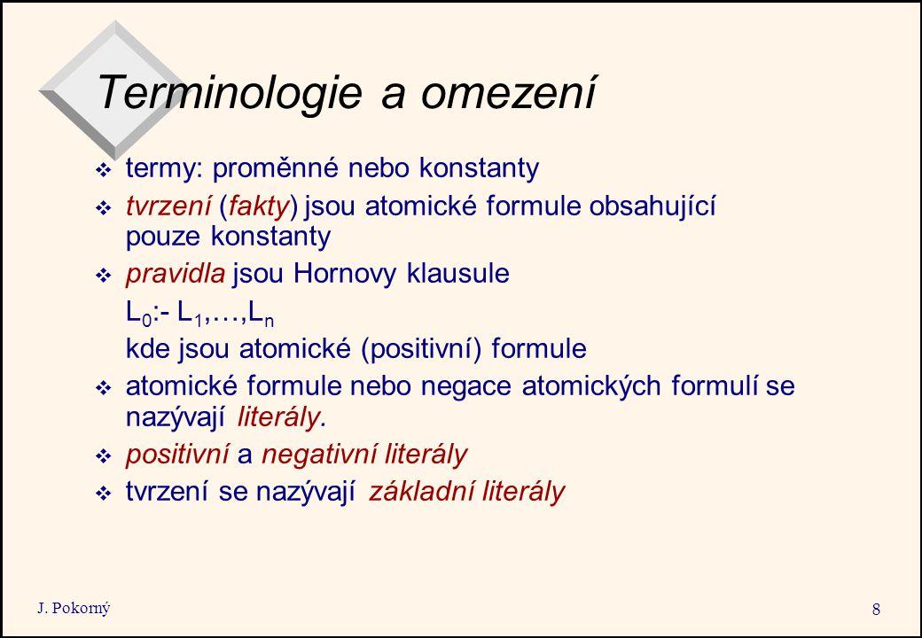 J. Pokorný 8 Terminologie a omezení  termy: proměnné nebo konstanty  tvrzení (fakty) jsou atomické formule obsahující pouze konstanty  pravidla jso
