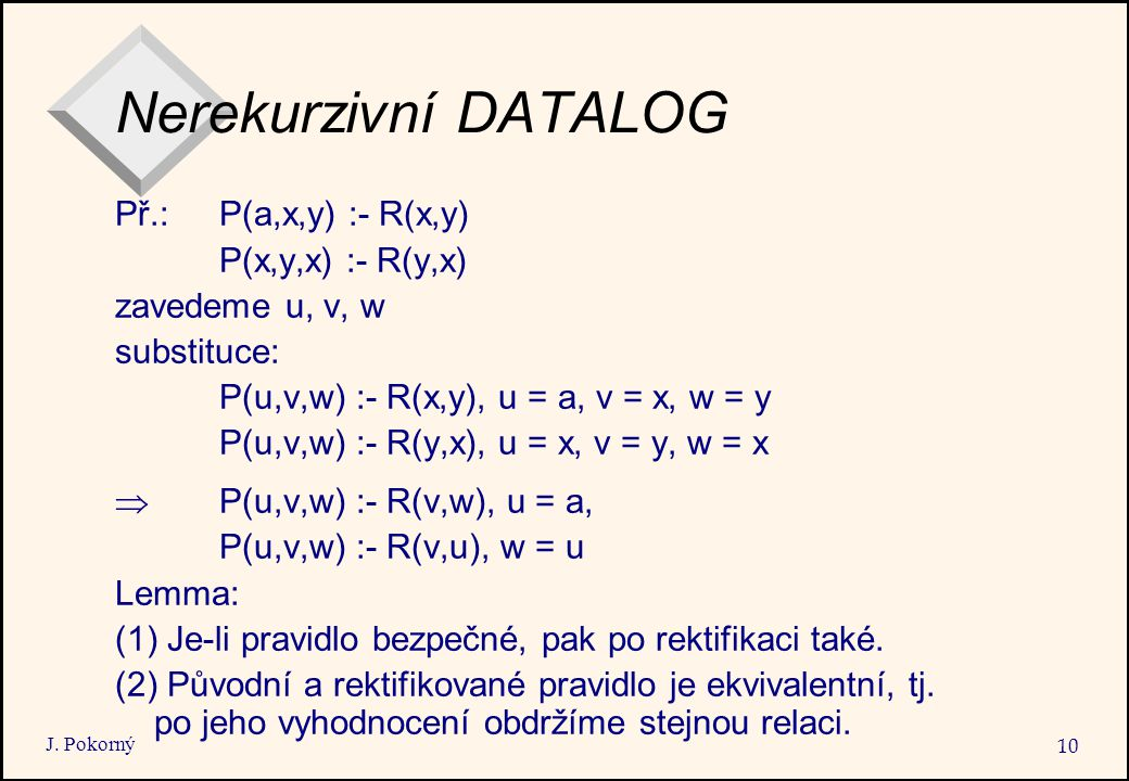 J. Pokorný 10 Nerekurzivní DATALOG Př.: P(a,x,y) :- R(x,y) P(x,y,x) :- R(y,x) zavedeme u, v, w substituce: P(u,v,w) :- R(x,y), u = a, v = x, w = y P(u