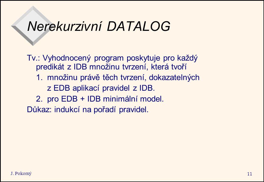 J. Pokorný 11 Nerekurzivní DATALOG Tv.: Vyhodnocený program poskytuje pro každý predikát z IDB množinu tvrzení, která tvoří 1. množinu právě těch tvrz