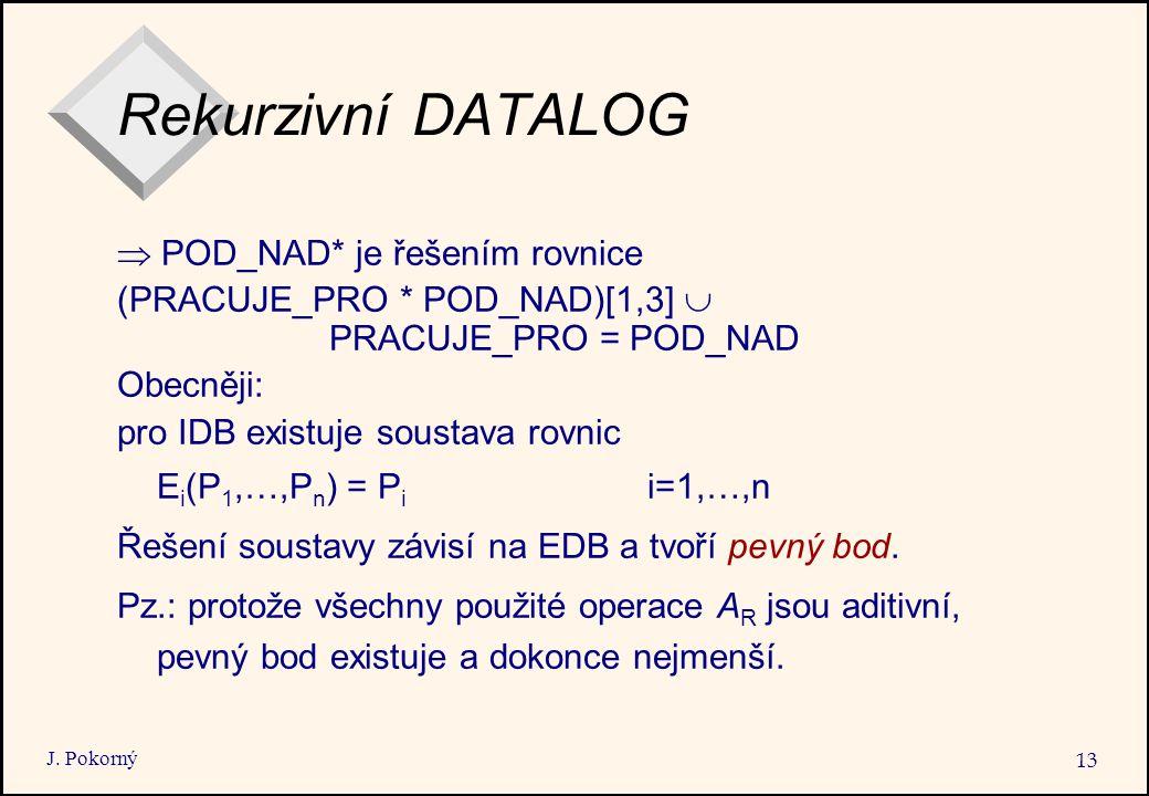 J. Pokorný 13 Rekurzivní DATALOG  POD_NAD* je řešením rovnice (PRACUJE_PRO * POD_NAD)[1,3]  PRACUJE_PRO = POD_NAD Obecněji: pro IDB existuje soustav