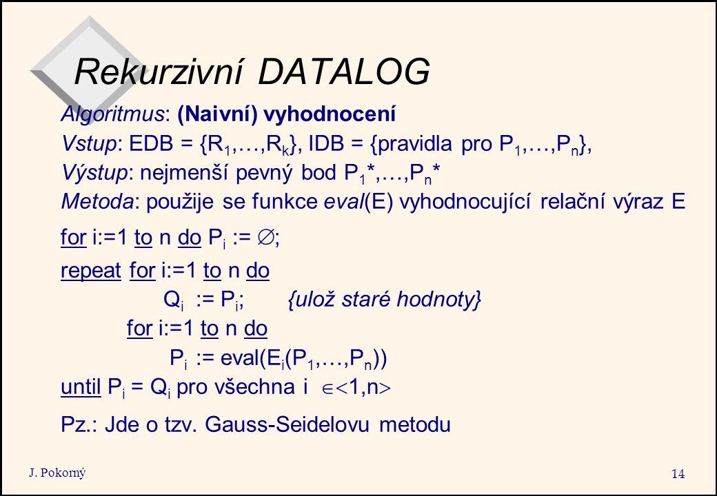 J. Pokorný 14 Rekurzivní DATALOG Algoritmus: (Naivní) vyhodnocení Vstup: EDB = {R 1,…,R k }, IDB = {pravidla pro P 1,…,P n }, Výstup: nejmenší pevný b