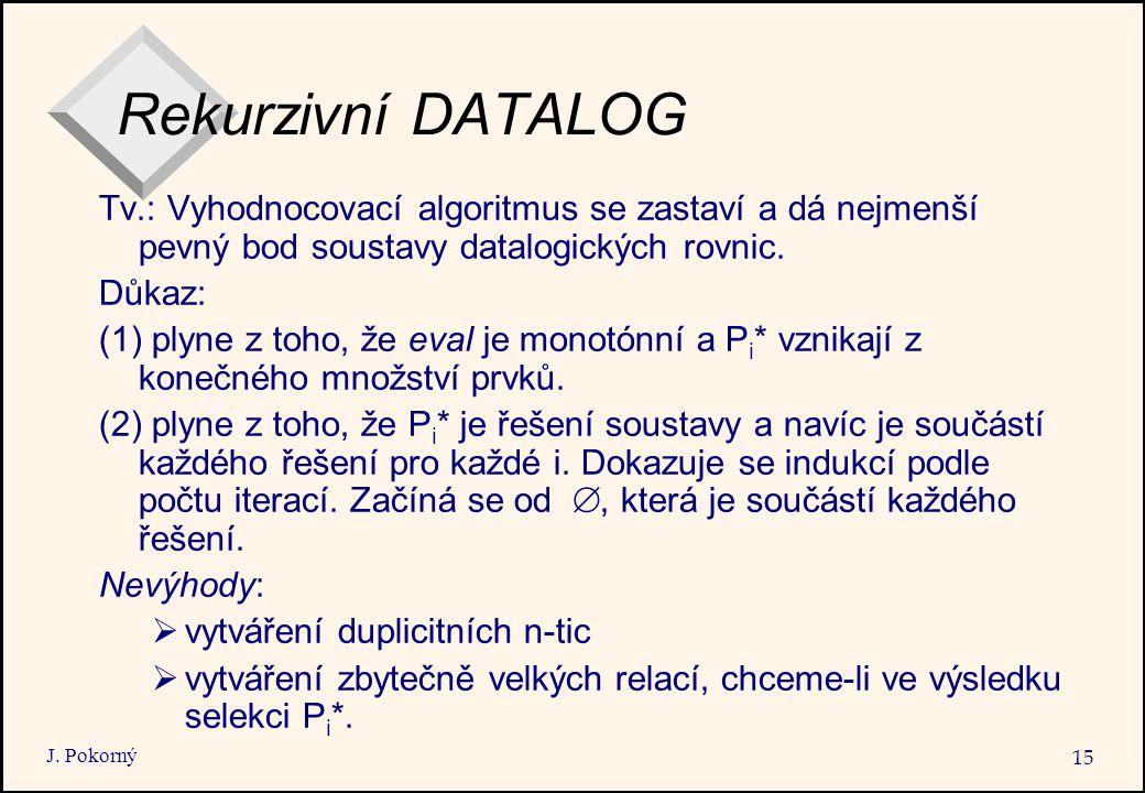 J. Pokorný 15 Rekurzivní DATALOG Tv.: Vyhodnocovací algoritmus se zastaví a dá nejmenší pevný bod soustavy datalogických rovnic. Důkaz: (1) plyne z to