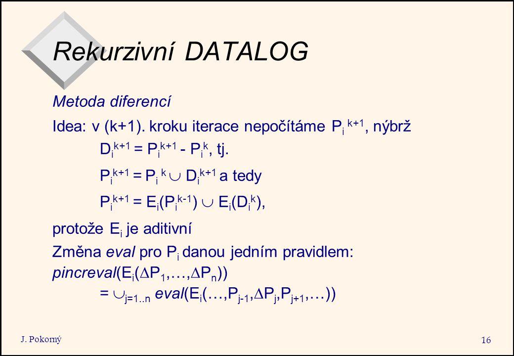 J. Pokorný 16 Rekurzivní DATALOG Metoda diferencí Idea: v (k+1).