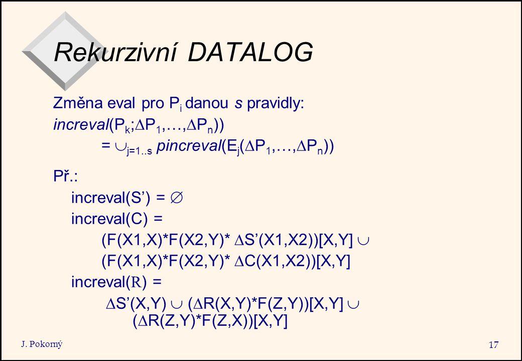 J. Pokorný 17 Rekurzivní DATALOG Změna eval pro P i danou s pravidly: increval(P k ;  P 1,…,  P n )) =  j=1..s pincreval(E j (  P 1,…,  P n )) Př