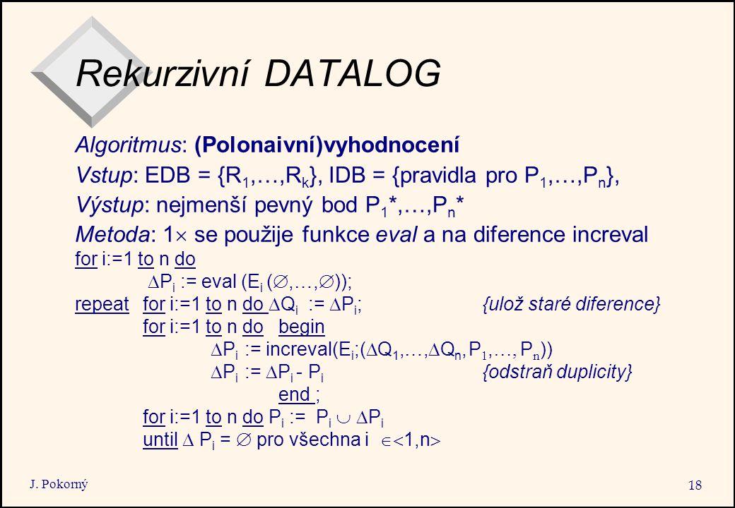 J. Pokorný 18 Rekurzivní DATALOG Algoritmus: (Polonaivní)vyhodnocení Vstup: EDB = {R 1,…,R k }, IDB = {pravidla pro P 1,…,P n }, Výstup: nejmenší pevn