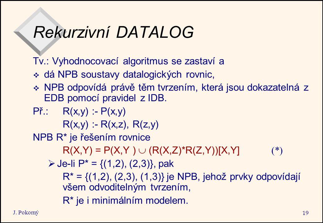J. Pokorný 19 Rekurzivní DATALOG Tv.: Vyhodnocovací algoritmus se zastaví a  dá NPB soustavy datalogických rovnic,  NPB odpovídá právě těm tvrzením,