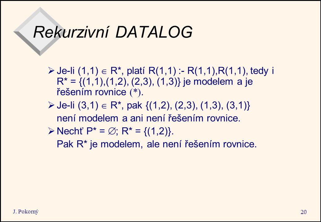 J. Pokorný 20 Rekurzivní DATALOG  Je-li (1,1)  R*, platí R(1,1) :- R(1,1),R(1,1), tedy i R* = {(1,1),(1,2), (2,3), (1,3)} je modelem a je řešením ro