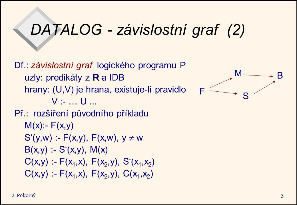 J. Pokorný 3 DATALOG - závislostní graf (2) Df.: závislostní graf logického programu P R uzly: predikáty z R a IDB hrany: (U,V) je hrana, existuje-li