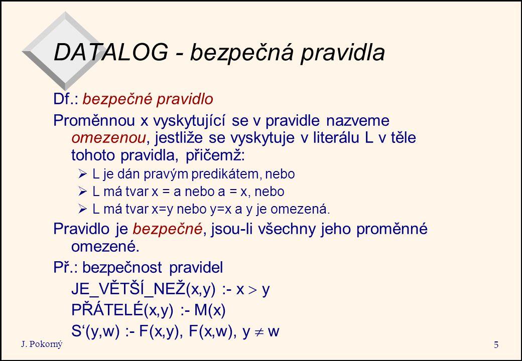 J. Pokorný 5 DATALOG - bezpečná pravidla Df.: bezpečné pravidlo Proměnnou x vyskytující se v pravidle nazveme omezenou, jestliže se vyskytuje v literá