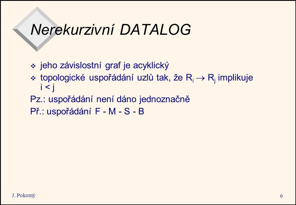 J. Pokorný 6 Nerekurzivní DATALOG  jeho závislostní graf je acyklický  topologické uspořádání uzlů tak, že R i  R j implikuje i < j Pz.: uspořádání