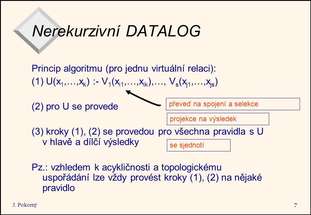 J. Pokorný 7 Nerekurzivní DATALOG Princip algoritmu (pro jednu virtuální relaci): (1) U(x 1,…,x k ) :- V 1 (x i1,…,x ik ),…, V s (x j1,…,x js ) (2) pr