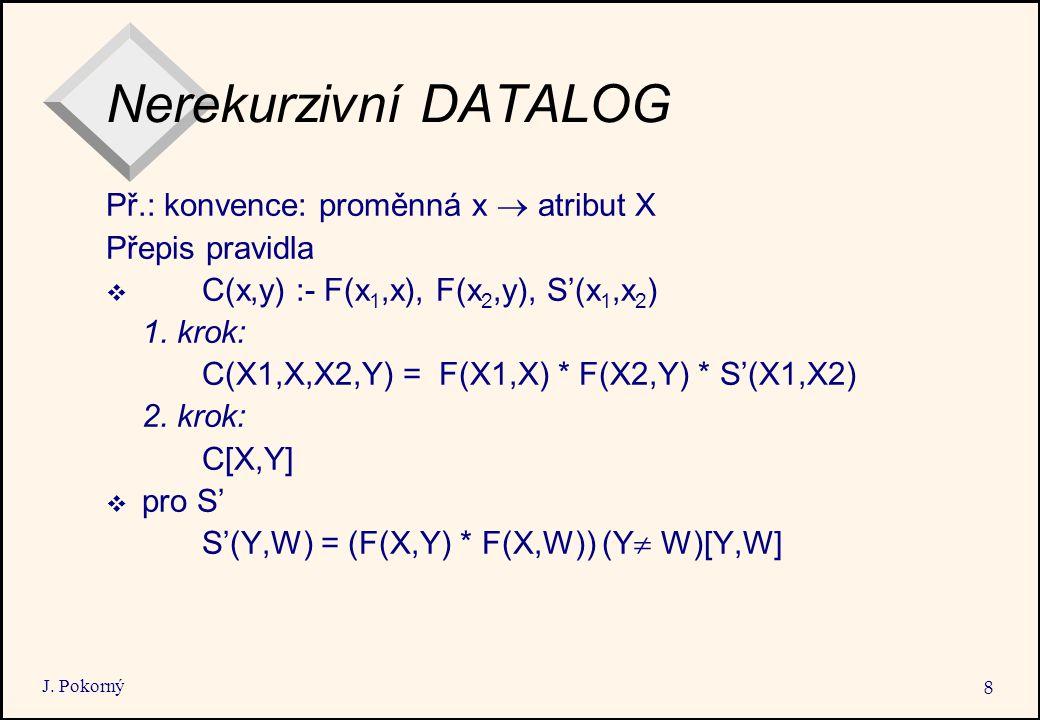 J. Pokorný 8 Nerekurzivní DATALOG Př.: konvence: proměnná x  atribut X Přepis pravidla  C(x,y) :- F(x 1,x), F(x 2,y), S'(x 1,x 2 ) 1. krok: C(X1,X,X