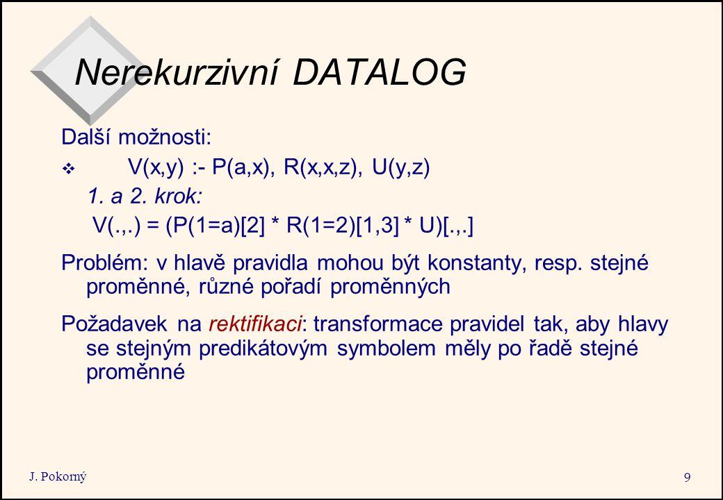 J. Pokorný 9 Nerekurzivní DATALOG Další možnosti:  V(x,y) :- P(a,x), R(x,x,z), U(y,z) 1.
