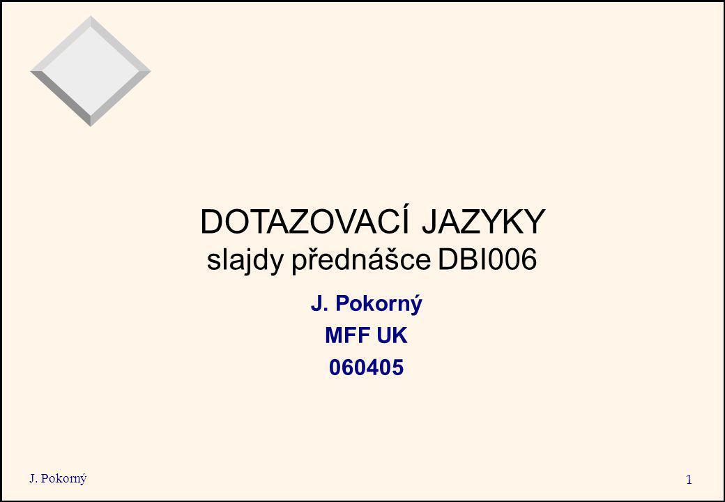 J. Pokorný 1 DOTAZOVACÍ JAZYKY slajdy přednášce DBI006 J. Pokorný MFF UK 060405