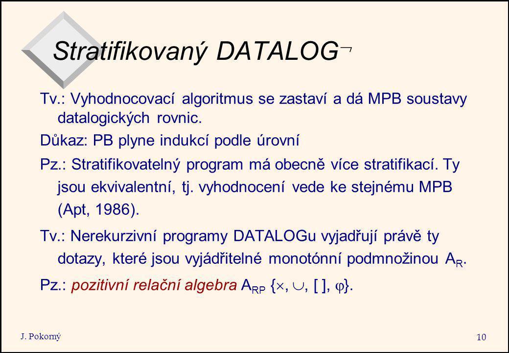 J. Pokorný 10 Stratifikovaný DATALOG  Tv.: Vyhodnocovací algoritmus se zastaví a dá MPB soustavy datalogických rovnic. Důkaz: PB plyne indukcí podle